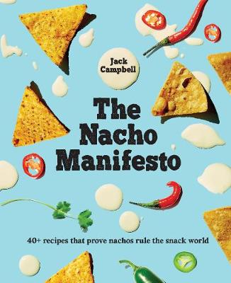 The Nacho Manifesto: 52 recipes that prove nachos (+ tochos) rule the snack world by Jack Campbell