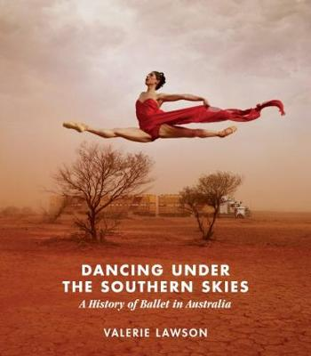 Dancing Under the Southern Skies: A History of Ballet in Australia by Valerie Lawson