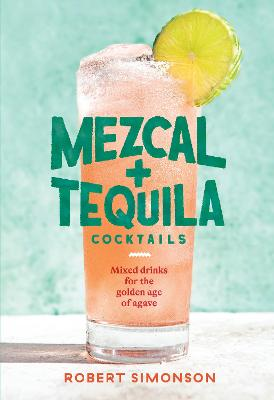Mezcal and Tequila Cocktails: Mixed Drinks for the Golden Age of Agave book