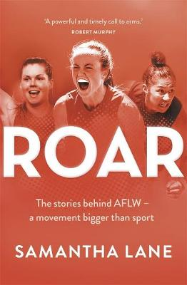 Roar: The stories behind AFLW - a movement bigger than sport by Samantha Lane