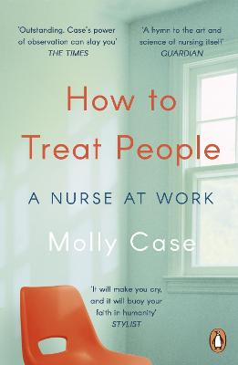 How to Treat People: A Nurse at Work by Molly Case