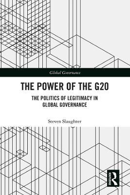 The Power of the G20: The Politics of Legitimacy in Global Governance by Steven Slaughter