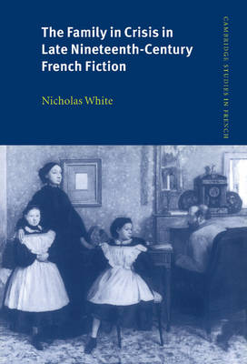 Family in Crisis in Late Nineteenth-Century French Fiction by Nicholas White