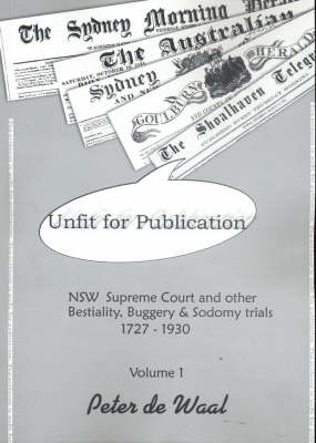Unfit for Publication: NSW Supreme Court and Other Bestiality, Buggery and Sodomy Trials 1727-1930: v. 1 by Peter de Waal