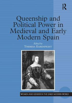 Queenship and Political Power in Medieval and Early Modern Spain by Theresa Earenfight
