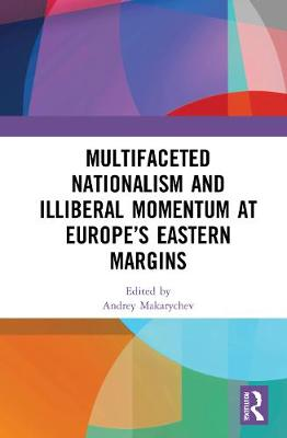 Multifaceted Nationalism and Illiberal Momentum at Europe's Eastern Margins book