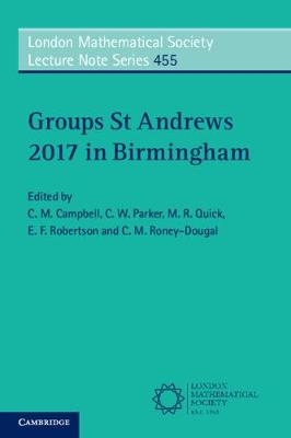 London Mathematical Society Lecture Note Series: Series Number 455: Groups St Andrews 2017 in Birmingham by C. M. Campbell