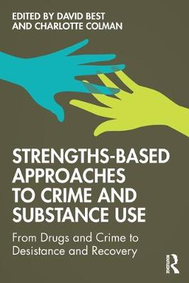 Strengths-Based Approaches to Crime and Substance Use: From Drugs and Crime to Desistance and Recovery by David Best