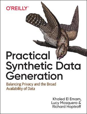 Practical Synthetic Data Generation: Balancing Privacy and the Broad Availability of Data by Khaled El Emam