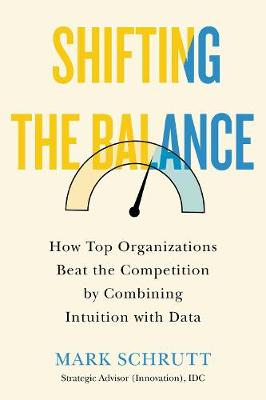 Shifting The Balance: How Top Organizations Beat the Competition by Combining Intuition with Data book