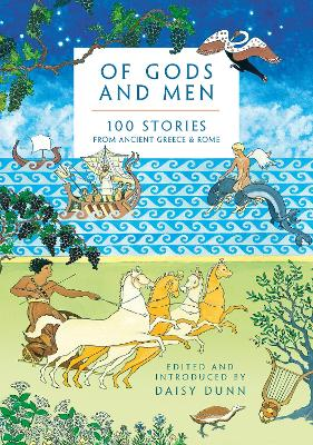 Of Gods and Men: 100 Stories from Ancient Greece and Rome by Daisy Dunn