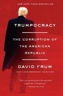 Trumpocracy: The Corruption of the American Republic by David Frum