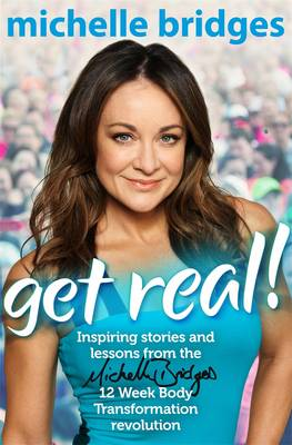 Get Real!: Inspiring Stories And Lessons From The Michelle Bridges 12 Week Body Transformation Revolution by Michelle Bridges