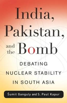 India, Pakistan, and the Bomb: Debating Nuclear Stability in South Asia by Sumit Ganguly