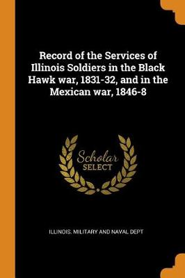 Record of the Services of Illinois Soldiers in the Black Hawk War, 1831-32, and in the Mexican War, 1846-8 by Illinois Military and Naval Dept