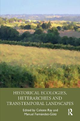 Historical Ecologies, Heterarchies and Transtemporal Landscapes by Celeste Ray