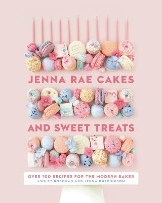 Jenna Rae Cakes And Sweet Treats: Over 100 Recipes for the Modern Baker book