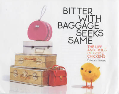 Bitter with Baggage Seeks Same: The Life and Times of Some Chickens by Sloane Tanen
