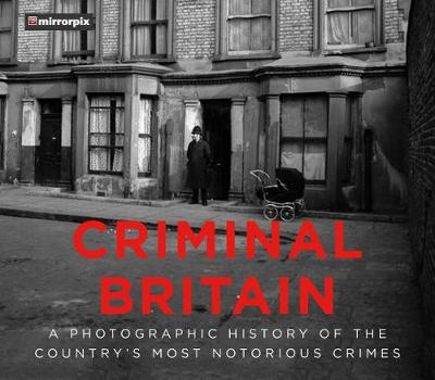 Criminal Britain: A Photographic History of the Country's Most Notorious Crimes book