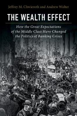 The Wealth Effect: How the Great Expectations of the Middle Class Have Changed the Politics of Banking Crises by Jeffrey M. Chwieroth