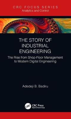 The Story of Industrial Engineering: The Rise from Shop-Floor Management to Modern Digital Engineering by Adedeji B. Badiru