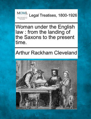 Woman Under the English Law: From the Landing of the Saxons to the Present Time. by Arthur Rackham Cleveland