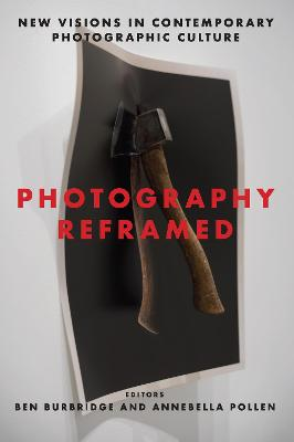 Photography Reframed: New Visions in Contemporary Photographic Culture by Ben Burbridge