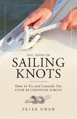 The Book of Sailing Knots: How To Tie And Correctly Use Over 50 Essential Knots by Peter Owen