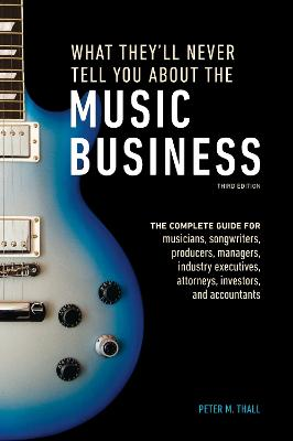What They'll Never Tell You About The Music Business, ThirdEdition by Peter M. Thall