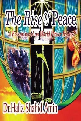 The Rise of Peace: A Fiction Novel on World Power Politics by Dr Hafiz Shahid Amin