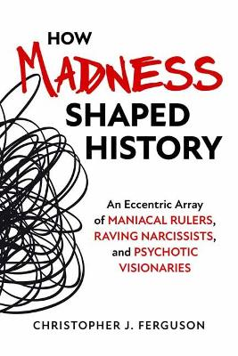 How Madness Shaped History: An Eccentric Array of Maniacal Rulers, Raving Narcissists, and Psychotic Visionaries book