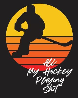 All My Hockey Playing Shit: For Players - Dump And Chase - Team Sports by Patricia Larson
