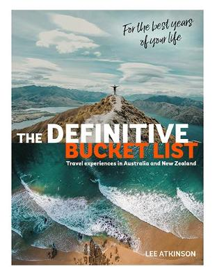 The Definitive Bucket List: Travel Experiences in Australia and New Zealand for the Best Years of Your Life by Lee Atkinson