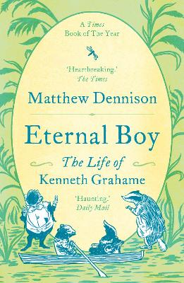 Eternal Boy: The Life of Kenneth Grahame by Matthew Dennison