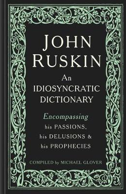 John Ruskin: An Idiosyncratic Dictionary Encompassing his Passions, his Delusions and his Prophecies by Michael Glover