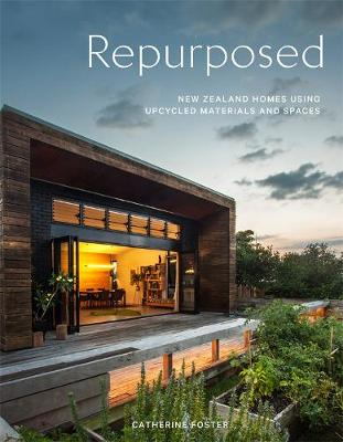 Repurposed: New Zealand Homes Using Upcycled Materials and Spaces by Catherine Foster