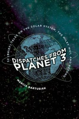Dispatches from Planet 3: Thirty-Two (Brief) Tales on the Solar System, the Milky Way, and Beyond by Marcia Bartusiak