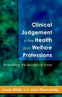 Clinical Judgement In The Health And Welfare Professions by Susan White