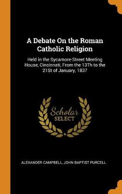 A Debate on the Roman Catholic Religion: Held in the Sycamore-Street Meeting House, Cincinnati, from the 13th to the 21st of January, 1837 by John Baptist Purcell