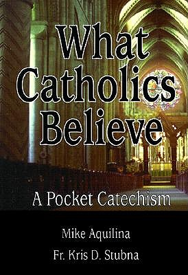 What Catholics Believe by Mike Aquilina