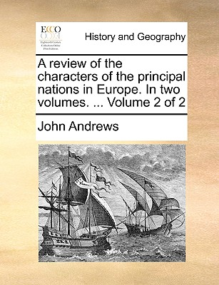 A Review of the Characters of the Principal Nations in Europe. in Two Volumes. ... Volume 2 of 2 by Visiting Fellow John Andrews