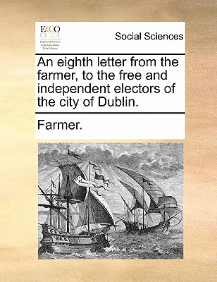 An Eighth Letter from the Farmer, to the Free and Independent Electors of the City of Dublin. by Farmer