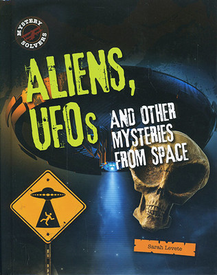 Aliens, UFOs and Other Mysteries from Space by Sarah Levete