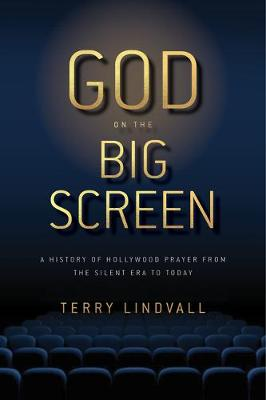 God on the Big Screen: A History of Hollywood Prayer from the Silent Era to Today by Terry Lindvall