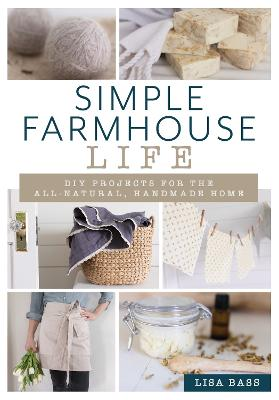 Simple Farmhouse Life: DIY Projects for the All-Natural, Handmade Home by Lisa Bass