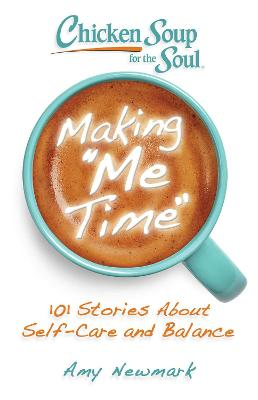 Chicken Soup for the Soul: Making Me Time: 101 Stories About Self-Care and Balance by Amy Newmark