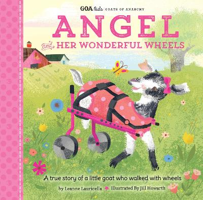 GOA Kids - Goats of Anarchy: Angel and Her Wonderful Wheels: A true story of a little goat who walked with wheels by Leanne Lauricella