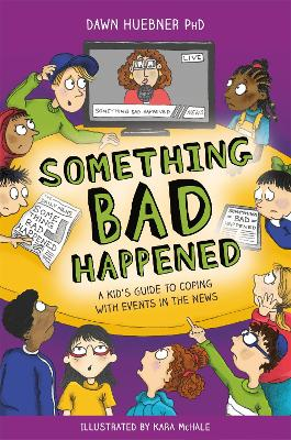 Something Bad Happened: A Kid's Guide to Coping with Events in the News by Dawn Huebner