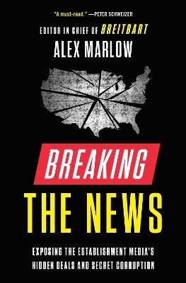 Breaking the News: Exposing the Establishment Media's Hidden Deals and Secret Corruption by Alex Marlow