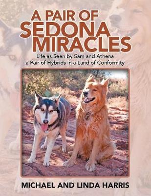 A Pair of Sedona Miracles: Life as Seen by Sam and Athena a Pair of Hybrids in a Land of Conformity by Michael Harris